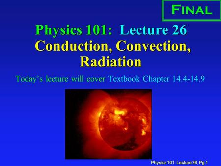 Physics 101: Lecture 26, Pg 1 Physics 101: Lecture 26 Conduction, Convection, Radiation Today's lecture will cover Textbook Chapter 14.4-14.9 Final.