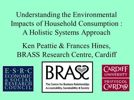 Understanding the Environmental Impacts of Household Consumption : A Holistic Systems Approach Ken Peattie & Frances Hines, BRASS Research Centre, Cardiff.