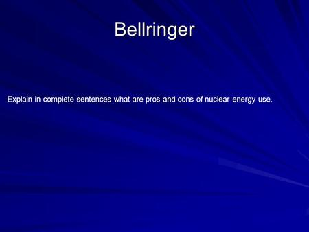 Bellringer Explain in complete sentences what are pros and cons of nuclear energy use.
