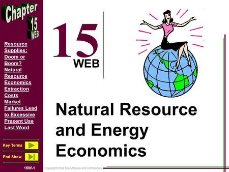 Copyright 2008 The McGraw-Hill Companies 15W-1 Resource Supplies: Doom or Boom? Natural Resource Economics Extraction Costs Market Failures Lead to Excessive.