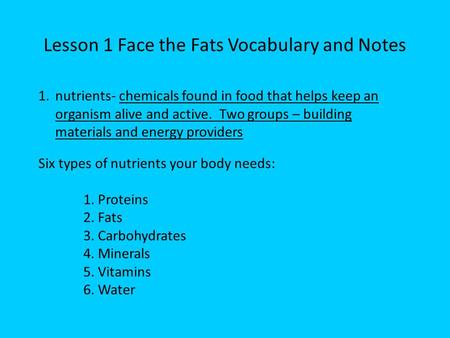 Lesson 1 Face the Fats Vocabulary and Notes 1.nutrients- chemicals found in food that helps keep an organism alive and active. Two groups – building materials.