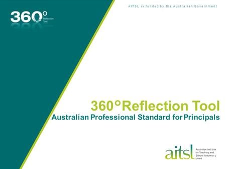 AITSL is funded by the Australian Government 360°Reflection Tool Australian Professional Standard for Principals.
