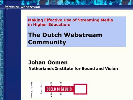 Making Effective Use of Streaming Media in Higher Education: The Dutch Webstream Community Johan Oomen Netherlands Institute for Sound and Vision.