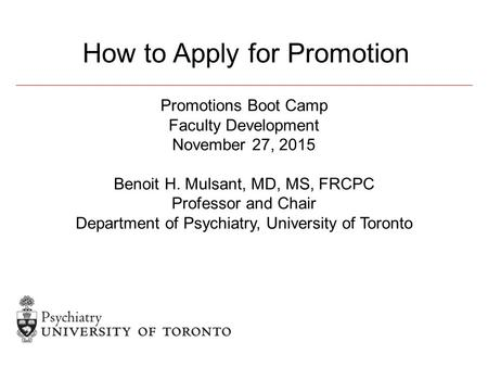 Promotions Boot Camp Faculty Development November 27, 2015 Benoit H. Mulsant, MD, MS, FRCPC Professor and Chair Department of Psychiatry, University of.