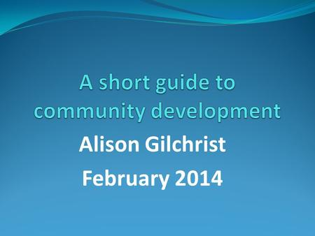 Alison Gilchrist February 2014. Introduction and overview My background and journey Short Guide to CD as basis for my input Definitions and terms Development.