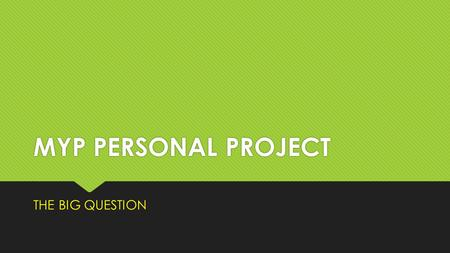 MYP PERSONAL PROJECT THE BIG QUESTION. STEP- ONE BRAINSTORM IDEAS – career ideas, educational goals, personal interests, Issues that really charge you,