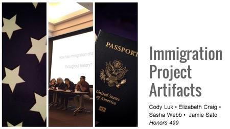Immigration Project Artifacts Cody Luk Elizabeth Craig Sasha Webb Jamie Sato Honors 499.