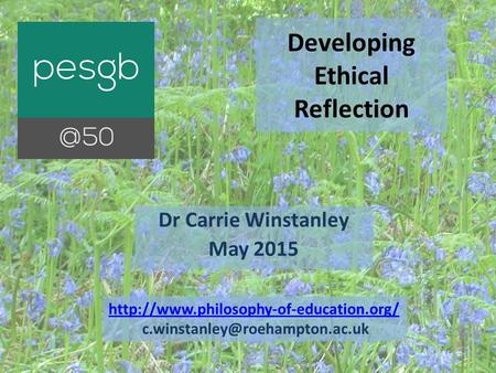 Developing Ethical Reflection Dr Carrie Winstanley May 2015
