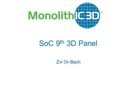 MonolithIC 3D  Inc. Patents Pending SoC 9 th 3D Panel Zvi Or-Bach.
