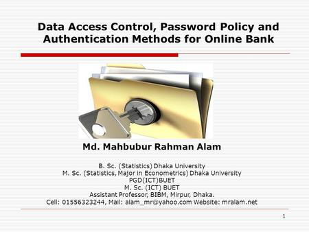 1 Data Access Control, Password Policy and Authentication Methods for Online Bank Md. Mahbubur Rahman Alam B. Sc. (Statistics) Dhaka University M. Sc.