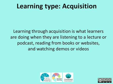 Learning type: Acquisition Learning through acquisition is what learners are doing when they are listening to a lecture or podcast, reading from books.