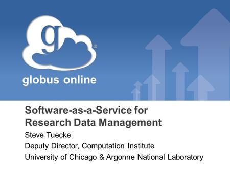 Globus online Software-as-a-Service for Research Data Management Steve Tuecke Deputy Director, Computation Institute University of Chicago & Argonne National.