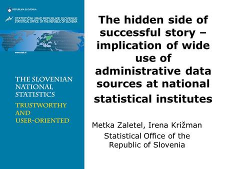 The hidden side of successful story – implication of wide use of administrative data sources at national statistical institutes Metka Zaletel, Irena Križman.