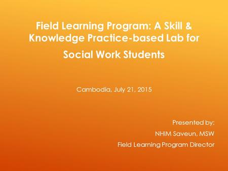 Field Learning Program: A Skill & Knowledge Practice-based Lab for Social Work Students Cambodia, July 21, 2015 Presented by: NHIM Saveun, MSW Field Learning.