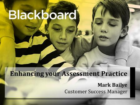 ® Enhancing your Assessment Practice Mark Bailye Customer Success Manager.