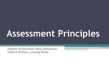Assessment Principles Ministry of Education (1994) Assessment: Policy to Practice, Learning Media.