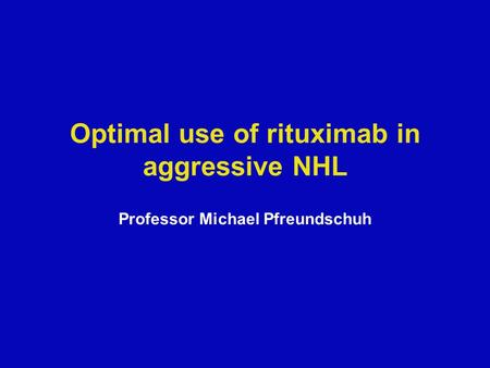 Optimal use of rituximab in aggressive NHL Professor Michael Pfreundschuh.