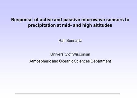Response of active and passive microwave sensors to precipitation at mid- and high altitudes Ralf Bennartz University of Wisconsin Atmospheric and Oceanic.
