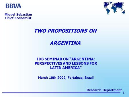 "1 Research Department TWO PROPOSITIONS ON ARGENTINA IDB SEMINAR ON ""ARGENTINA: PERSPECTIVES AND LESSONS FOR LATIN AMERICA"" March 10th 2002, Fortaleza,"