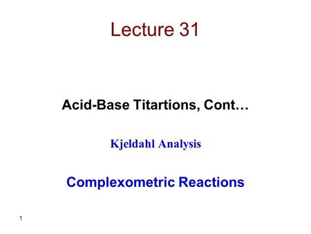 1 Lecture 31 Acid-Base Titartions, Cont… Kjeldahl Analysis Complexometric Reactions.