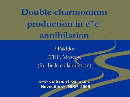 P.Pakhlov ITEP, Moscow (for Belle collaboration) e+e- collision from  to  Novosibirsk, BINP, 2006.