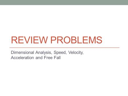 REVIEW PROBLEMS Dimensional Analysis, Speed, Velocity, Acceleration and Free Fall.