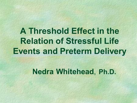 A Threshold Effect in the Relation of Stressful Life Events and Preterm Delivery Nedra Whitehead, Ph.D.