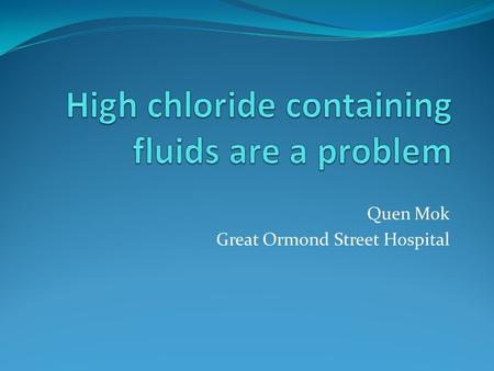 Quen Mok Great Ormond Street Hospital. Chloride: Queen of electrolytes?