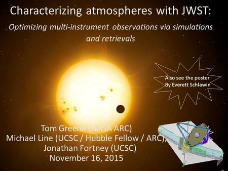 Characterizing atmospheres with JWST: Optimizing multi-instrument observations via simulations and retrievals Tom Greene (NASA ARC) Michael Line (UCSC.