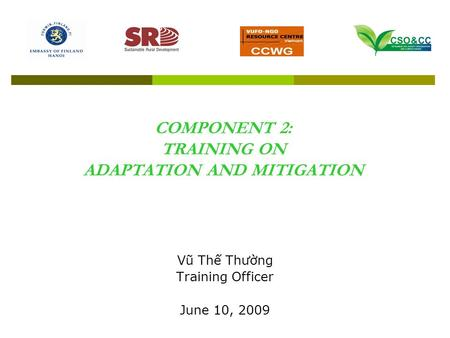 COMPONENT 2: TRAINING ON ADAPTATION AND MITIGATION Vũ Thế Thường Training Officer June 10, 2009.