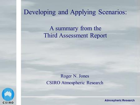 Atmospheric Research Developing and Applying Scenarios: A summary from the Third Assessment Report Roger N. Jones CSIRO Atmospheric Research.