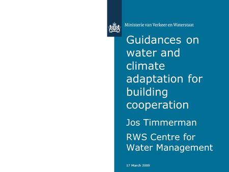 17 March 2009 Guidances on water and climate adaptation for building cooperation Jos Timmerman RWS Centre for Water Management.