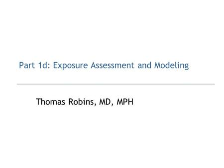 Part 1d: Exposure Assessment and Modeling Thomas Robins, MD, MPH.