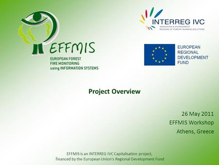 26 May 2011 EFFMIS Workshop Athens, Greece Project Overview EFFMIS is an INTERREG IVC Capitalisation project, financed by the European Union's Regional.