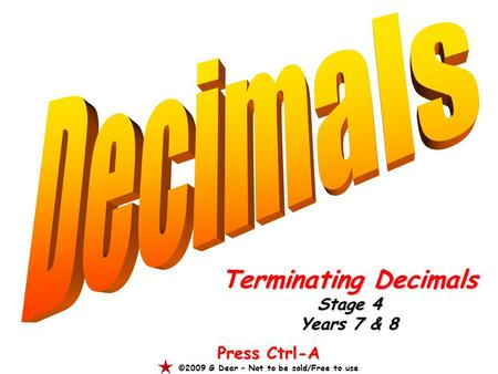 Terminating Decimals Stage 4 Years 7 & 8 Press Ctrl-A ©2009 G Dear – Not to be sold/Free to use.
