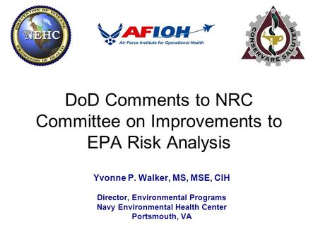 DoD Comments to NRC Committee on Improvements to EPA Risk Analysis Yvonne P. Walker, MS, MSE, CIH Director, Environmental Programs Navy Environmental Health.