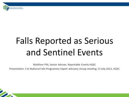 Falls Reported as Serious and Sentinel Events Matthew Pitt, Senior Adviser, Reportable Events HQSC Presentation 3 to National Falls Programme Expert Advisory.