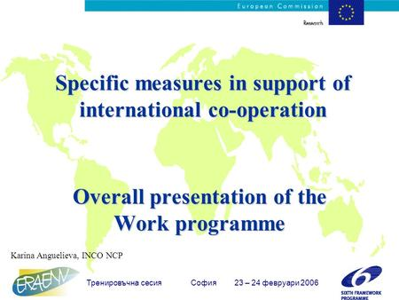 Тренировъчна сесия София 23 – 24 февруари 2006 Specific measures in support of international co-operation Overall presentation of the Work programme Karina.