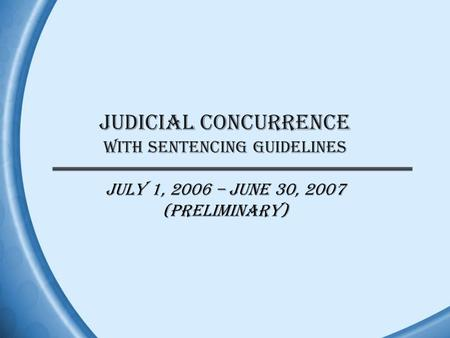 JUDICIAL CONCURRENCE WITH SENTENCING GUIDELINES July 1, 2006 – June 30, 2007 (Preliminary)