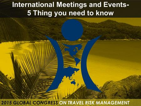 International Meetings and Events- 5 Thing you need to know 2015 GLOBAL CONGRESS ON TRAVEL RISK MANAGEMENT.