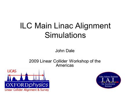 ILC Main Linac Alignment Simulations John Dale 2009 Linear Collider Workshop of the Americas.