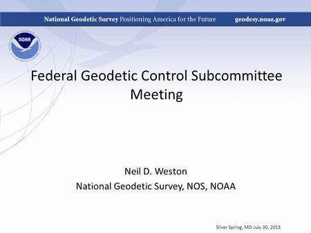 Federal Geodetic Control Subcommittee Meeting Neil D. Weston National Geodetic Survey, NOS, NOAA Silver Spring, MD July 30, 2013.