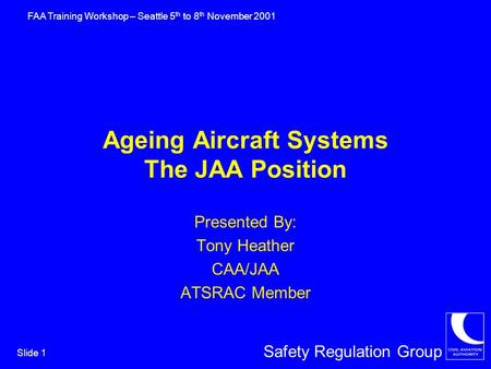 Safety Regulation Group FAA Training Workshop – Seattle 5 th to 8 th November 2001 Slide 1 Ageing Aircraft Systems The JAA Position Presented By: Tony.