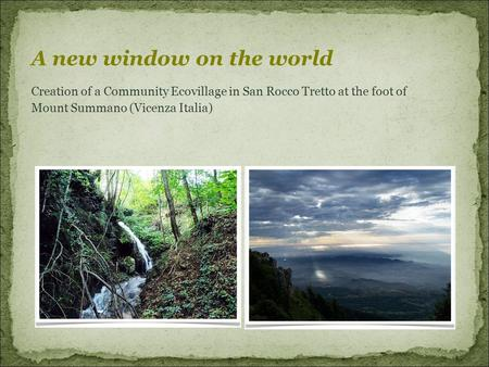 Creation of a Community Ecovillage in San Rocco Tretto at the foot of Mount Summano (Vicenza Italia) ‏ A new window on the world.
