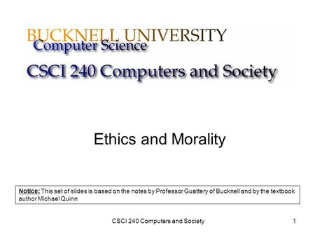 CSCI 240 Computers and Society1 Ethics and Morality Notice: This set of slides is based on the notes by Professor Guattery of Bucknell and by the textbook.
