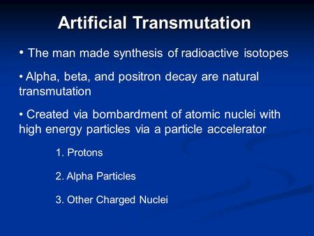 Artificial Transmutation The man made synthesis of radioactive isotopes Created via bombardment of atomic nuclei with high energy particles via a particle.