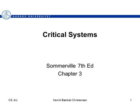 CS, AUHenrik Bærbak Christensen1 Critical Systems Sommerville 7th Ed Chapter 3.