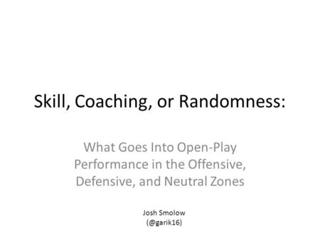 Skill, Coaching, or Randomness: What Goes Into Open-Play Performance in the Offensive, Defensive, and Neutral Zones Josh Smolow