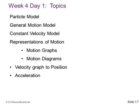 © 2010 Pearson Education, Inc. Week 4 Day 1: Topics Slide 1-7 Particle Model General Motion Model Constant Velocity Model Representations of Motion Motion.