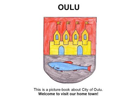 This is a picture-book about City of Oulu. Welcome to visit our home town! OULU.